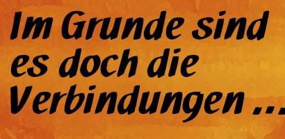 Im Grunde sind es doch die Verbindungen...Zitat: Wilhelm von Humboldt